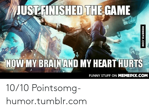 10 Points: JUST FINISHED THE GAME  NOW MY BRAINAND MY HEART HURTS  FUNNY STUFF ON MEMEPIX.COM  МЕМЕРIХ.сом 10/10 Pointsomg-humor.tumblr.com