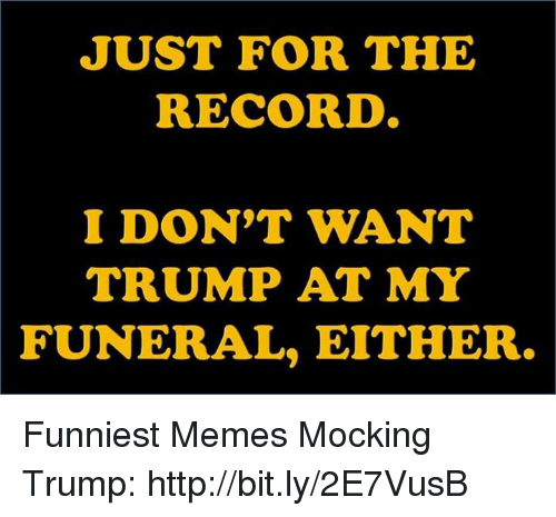 Memes, Http, and Record: JUST FOR THE  RECORD  I DON'T WANT  TRUMP AT MY  FUNERAL, EITHER. Funniest Memes Mocking Trump: http://bit.ly/2E7VusB