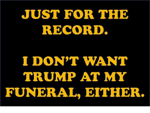 Record, Trump, and Funeral: JUST FOR THE  RECORD  I DON'T WANT  TRUMP AT MY  FUNERAL, EITHER.