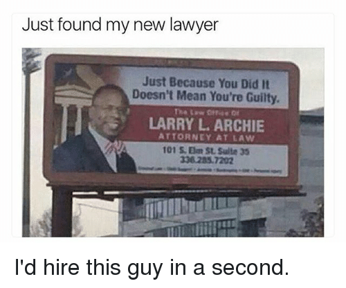 attorneys: Just found my new lawyer  Just Because You Did It  Doesn't Mean You're Guilty.  LARRY L. ARCHIE  ATTORNEY AT LAW  101 S. Elm St Suite 35  338.285 7202 I'd hire this guy in a second.