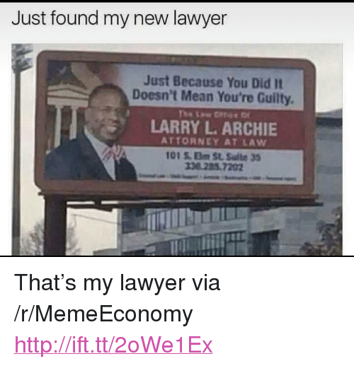 """Lawyer, Http, and Mean: Just found my new lawyer  Just Because You Did It  Doesn't Mean You're Guilty  LARRY L. ARCHIE  ATTORNEY AT LAW  101 S. Elm St. Salte 33  36 285 7202 <p>That&rsquo;s my lawyer via /r/MemeEconomy <a href=""""http://ift.tt/2oWe1Ex"""">http://ift.tt/2oWe1Ex</a></p>"""