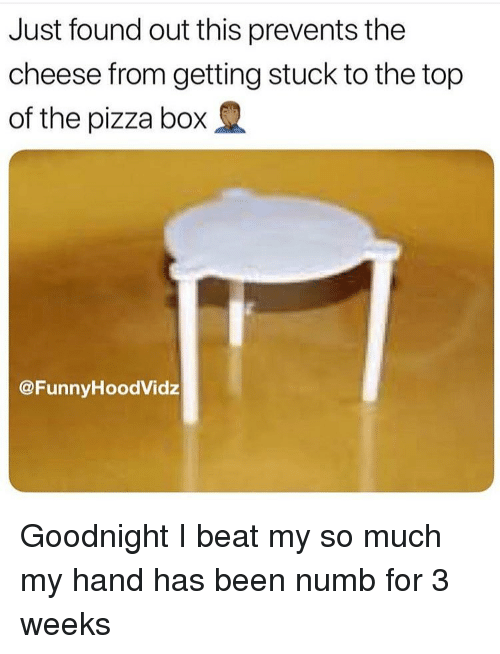 Funny, Pizza, and Been: Just found out this prevents the  cheese from getting stuck to the top  of the pizza box  @FunnvHoodVidz Goodnight I beat my so much my hand has been numb for 3 weeks