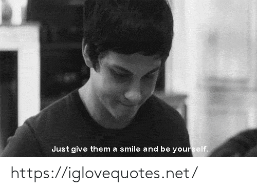 Smile, Net, and Them: Just give them a smile and be yourself. https://iglovequotes.net/