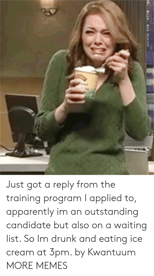 Apparently, Dank, and Drunk: Just got a reply from the training program I applied to, apparently im an outstanding candidate but also on a waiting list. So Im drunk and eating ice cream at 3pm. by Kwantuum MORE MEMES