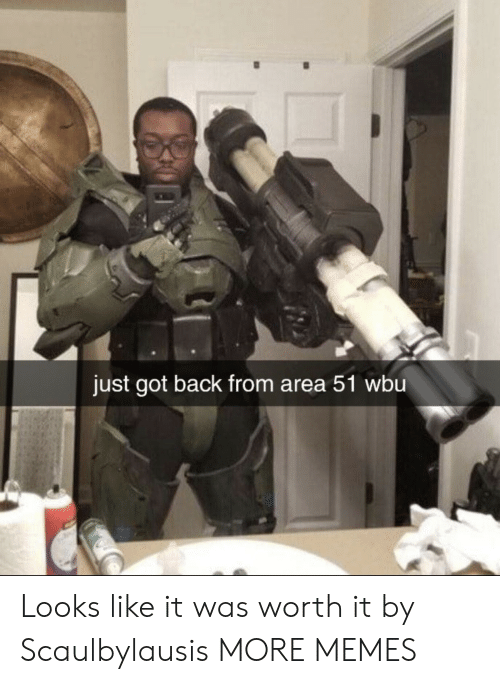 Dank, Memes, and Target: just got back from area 51 wbu Looks like it was worth it by Scaulbylausis MORE MEMES
