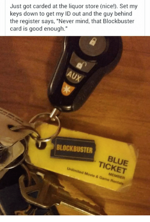 "Blockbuster, Blue, and Good: Just got carded at the liquor store (nice!). Set my  keys down to get my ID out and the guy behind  the register says, ""Never mind, that Blockbuster  card is good enough.""  BLOCKBUSTER  BLUE  ICKET"