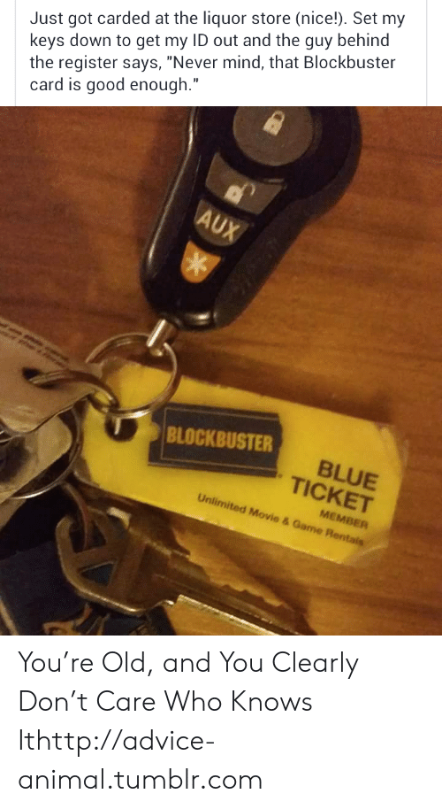 """T Care: Just got carded at the liquor store (nice!). Set my  keys down to get my ID out and the guy behind  the register says, """"Never mind, that Blockbuster  card is good enough.""""  AUX  e  BLOCKBUSTER  BLUE  TICKET  MEMBER  Unlimited Movie & Game Rentais You're Old, and You Clearly Don't Care Who Knows Ithttp://advice-animal.tumblr.com"""