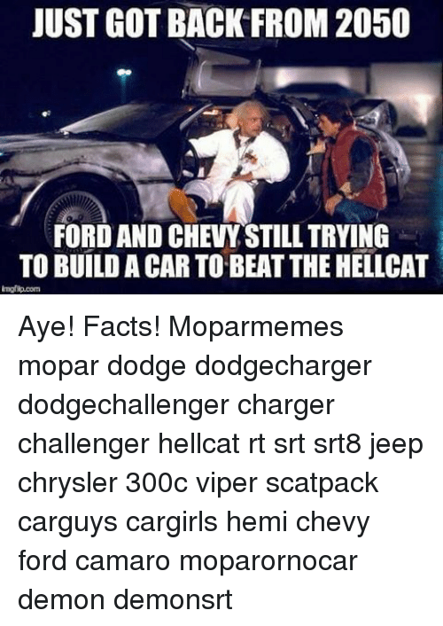 Facts, Memes, and Camaro: JUST GOTBACK FROM 2050  FORD AND CHEVYSTILL TRYING  TO BUILD A CAR TO BEAT THEHELLCAT Aye! Facts! Moparmemes mopar dodge dodgecharger dodgechallenger charger challenger hellcat rt srt srt8 jeep chrysler 300c viper scatpack carguys cargirls hemi chevy ford camaro moparornocar demon demonsrt