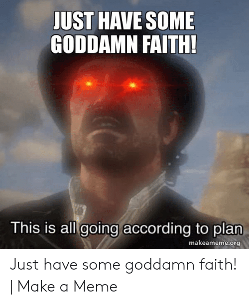 Faith Meme: JUST HAVE SOME  GODDAMN FAITH!  This is all going according to plan  makeameme.org Just have some goddamn faith! | Make a Meme