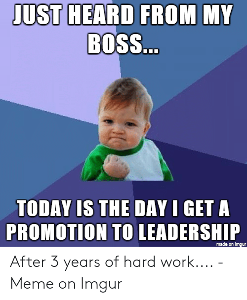Hard Work Meme: JUST HEARD FROM MY  BOSS  TODAY IS THE DAY I GET A  PROMOTION TO LEADERSHIP  made on imgur