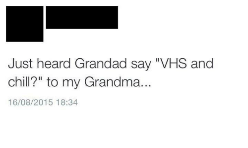 "Vhs And Chill: Just heard Grandad say VHS and  chill?"" to my Grandma.  16/08/2015 18:34"