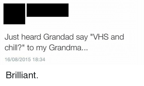 """Vhs And Chill: Just heard Grandad say VHS and  chill?"""" to my Grandma.  16/08/2015 18:34 Brilliant."""