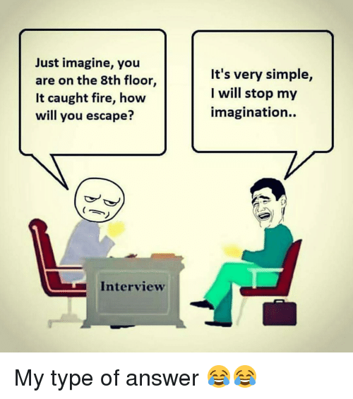 Dekh Bhai, International, and Answeres: Just imagine, you  are on the 8th floor  It caught fire, how  will you escape?  Interview  It's very simple,  I will stop my  imagination. My type of answer 😂😂