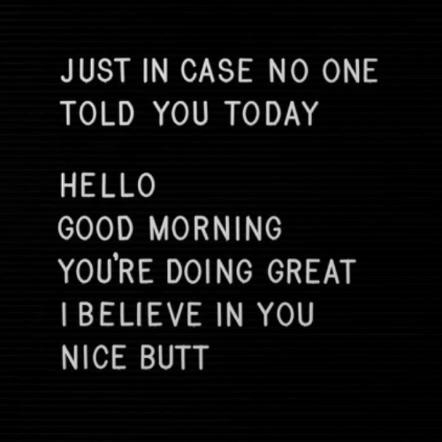 i believe in you: JUST IN CASE NO ONE  TOLD YOU TODAY  HELLO  GOOD MORNING  YOURE DOING GREAT  I BELIEVE IN YOU  NICE BUTT