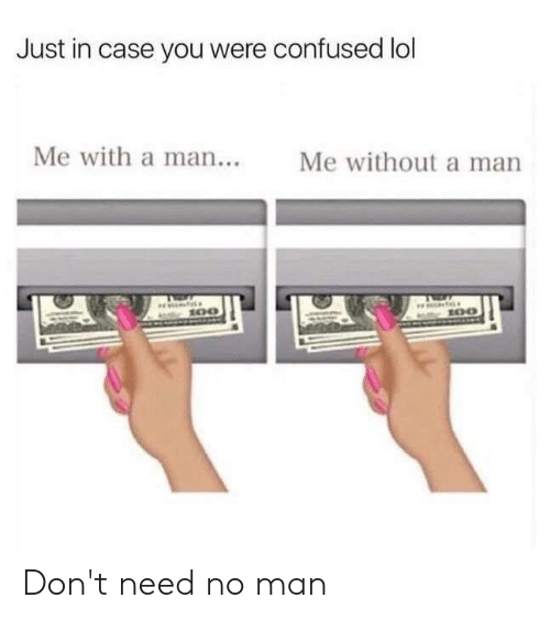 Confused, Dank, and Lol: Just in case you were confused lol  Me with a man...  Me without a man Don't need no man