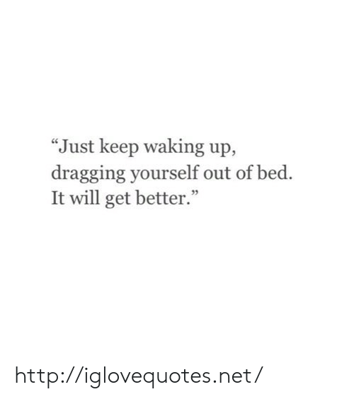 """Http, Net, and Will: """"Just keep waking up,  dragging yourself out of bed.  It will get better."""" http://iglovequotes.net/"""