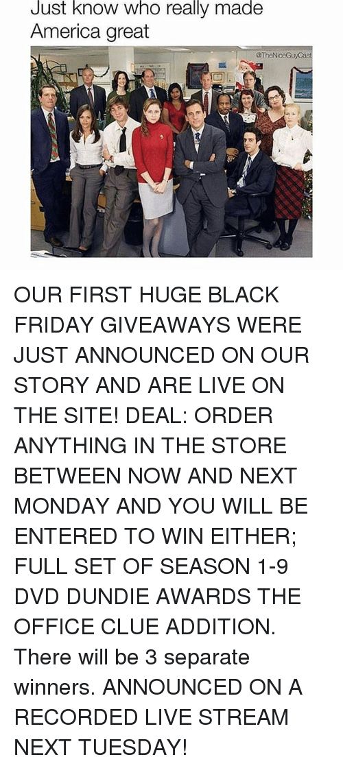 giveaways: Just know who really made  America great  @TheN OUR FIRST HUGE BLACK FRIDAY GIVEAWAYS WERE JUST ANNOUNCED ON OUR STORY AND ARE LIVE ON THE SITE! DEAL: ORDER ANYTHING IN THE STORE BETWEEN NOW AND NEXT MONDAY AND YOU WILL BE ENTERED TO WIN EITHER; FULL SET OF SEASON 1-9 DVD DUNDIE AWARDS THE OFFICE CLUE ADDITION. There will be 3 separate winners. ANNOUNCED ON A RECORDED LIVE STREAM NEXT TUESDAY!