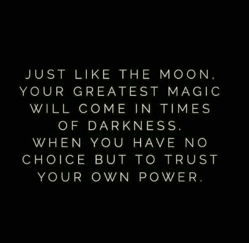 No Choice But: JUST LIKE THE MOON,  YOUR GREATEST MAGIC  WILL COME IN TIMES  OF DARKNESS.  WHEN YOU HAVE NO  CHOICE BUT TO TRUST  YOUR OWN POWER.
