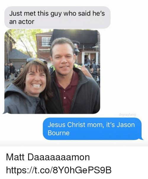 Funny, Jason Bourne, and Jesus: Just met this guy who said he's  an actor  drgrayfang  Jesus Christ mom, it's Jason  Bourne Matt Daaaaaaamon https://t.co/8Y0hGePS9B