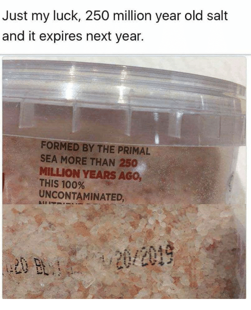 Anaconda, Old, and Luck: Just my luck, 250 million year old salt  and it expires next year.  FORMED BY THE PRIMAL  SEA MORE THAN 250  MILLION YEARS AGO  THIS 100%  UNCONTAMINATED,