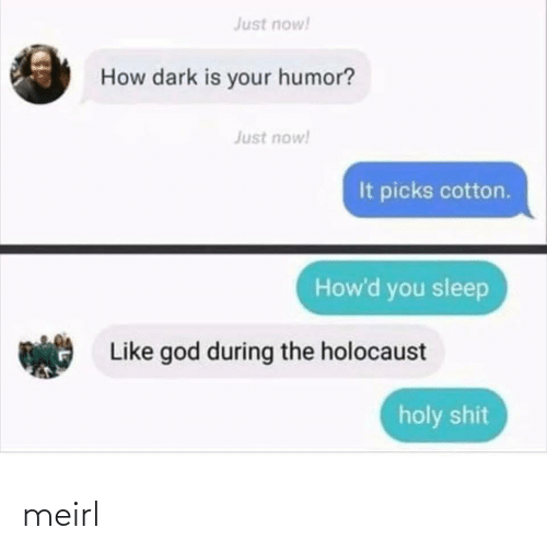 God: Just now!  How dark is your humor?  Just now!  It picks cotton.  How'd you sleep  Like god during the holocaust  holy shit meirl