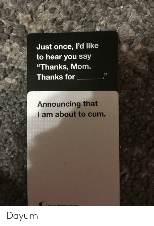 "About To Cum: Just once, I'd like  to hear you say  ""Thanks, Mom.  Thanks for  Announcing that  am about to cum.  Cards Against Humanity Dayum"
