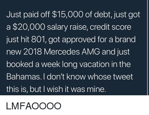 Bahamas: Just paid off $15,000 of debt, just got  a $20,000 salary raise, credit score  just hit 801, got approved for a brand  new 2018 Mercedes AMG and just  booked a week long vacation in the  Bahamas. I don't know whose tweet  this is, but I wish it was mine LMFAOOOO