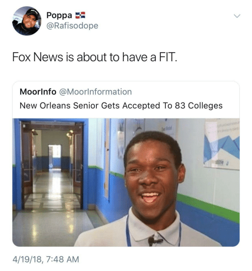 senior: JUST  Poppa  @Rafisodope  Fox News is about to have a FIT.  Moorlnfo @Moorlnformation  New Orleans Senior Gets Accepted To 83 Colleges  4/19/18, 7:48 AM