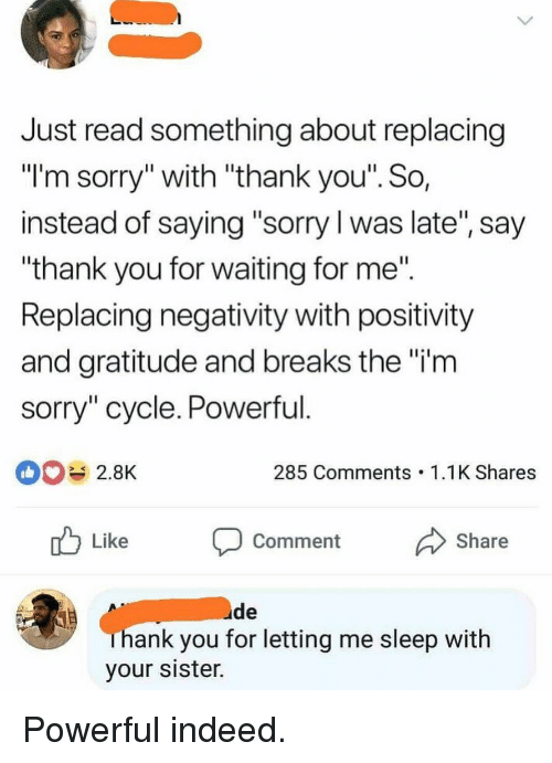 "Funny, Sorry, and Thank You: Just read something about replacing  ""I'm sorry"" with ""thank you'"". So  instead of saying ""sorry l was late"", say  thank you for waiting for me""  Replacing negativity with positivity  and gratitude and breaks the ""i'm  sorry"" cycle. Powerful  2.8K  285 Comments 1.1K Shares  nb Like  Comment Share  ude  hank you for letting me sleep with  your sister. Powerful indeed."
