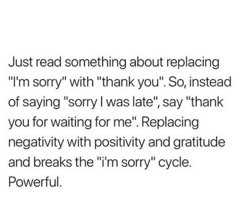 "positivity: Just read something about replacing  ""I'm sorry"" with ""thank you"". So, instead  of saying ""sorry I was late"", say ""thank  you for waiting for me"". Replacing  negativity with positivity and gratitude  and breaks the ""i'm sorry"" cycle.  Powerful."