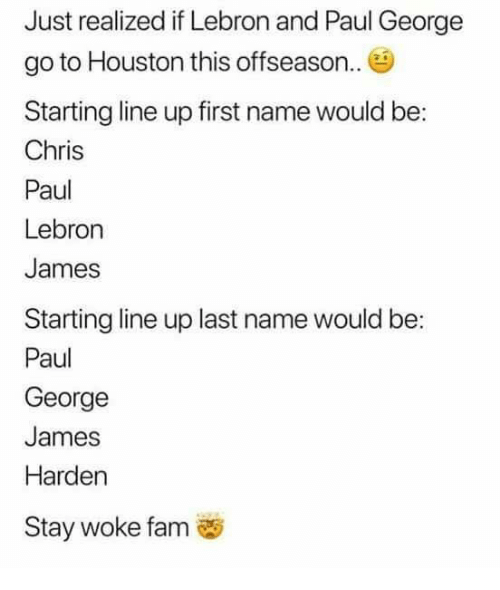 Chris Paul, Fam, and James Harden: Just realized if Lebron and Paul George  go to Houston this offseason.  Starting line up first name would be:  Chris  Paul  Lebron  James  Starting line up last name would be:  Paul  George  James  Harden  Stay woke fam