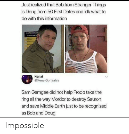 frodo: Just realized that Bob from Stranger Things  is Doug from 50 First Dates and idk what to  do with this information  PLACE  Kenai  @KenaiGonzalez  Sam Gamgee did not help Frodo take the  ring all the way Mordor to destroy Sauron  and save Middle Earth just to be recognized  as Bob and Doug Impossible