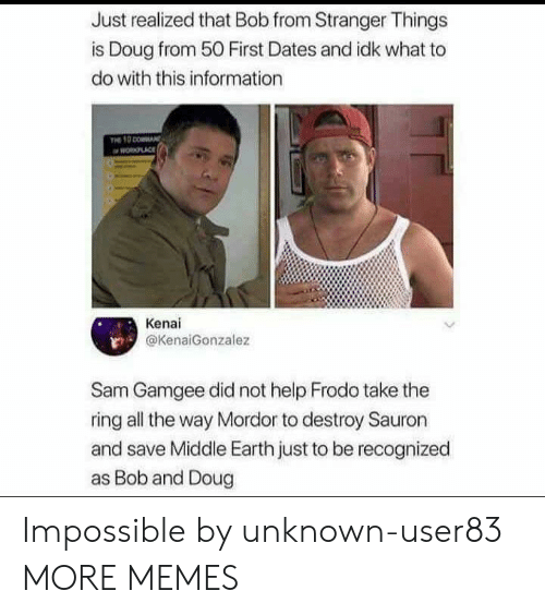 frodo: Just realized that Bob from Stranger Things  is Doug from 50 First Dates and idk what to  do with this information  PLACE  Kenai  @KenaiGonzalez  Sam Gamgee did not help Frodo take the  ring all the way Mordor to destroy Sauron  and save Middle Earth just to be recognized  as Bob and Doug Impossible by unknown-user83 MORE MEMES