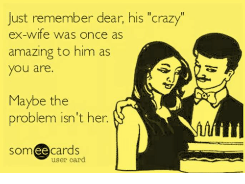 """Crazy, Memes, and Someecards: Just remember dear, his """"crazy""""  ex-wife was once as  amazing to him as  you are.  Maybe the  problem isn't her.  someecards  ее  user card"""