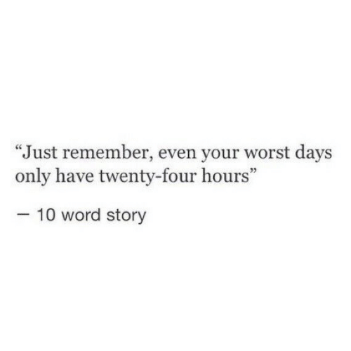"""Word, Remember, and Story: """"Just remember, even your worst days  only have twenty-four hours""""  05  10 word story"""