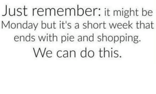 We Can Do This: Just remember: it might be  Monday but it's a short week that  ends with pie and shopping.  We can do this