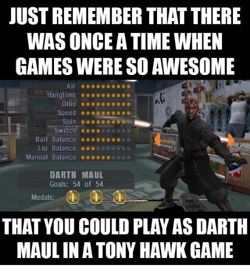 Funny, Goals, and Tony Hawk: JUST REMEMBER THAT THERE  WAS ONCE A TIME WHEN  GAMES WERE SO AWESOME  Hangtime...  Ollie ..  Speed ...ceo....  Switch!  Rail Balance ....e  Lip Balance  Manual Balance ●●●●..0 @@@  DARTH MAUL  Goals: 54 of 54  Medals:  THAT YOU COULD PLAY AS DARTH  MAUL INA TONY HAWK GAME