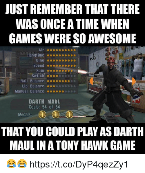Goals, Tony Hawk, and Video Games: JUST REMEMBER THAT THERE  WAS ONCE A TIME WHEN  GAMES WERE SO AWESOME  P.  Ollie ..oec  Speed @ ● ●  Switch!  Rail Balance .ee  Lip Balance 01000090  Manual Balance 000ooee  DARTH MAUL  Goals: 54 of 54  Medals:  THAT YOU COULD PLAY AS DARTH  MAUL INA TONY HAWK GAME 😂😂 https://t.co/DyP4qezZy1