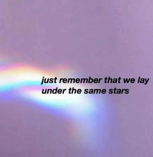 Stars, Remember, and Just: just remember that we lay  under the same stars