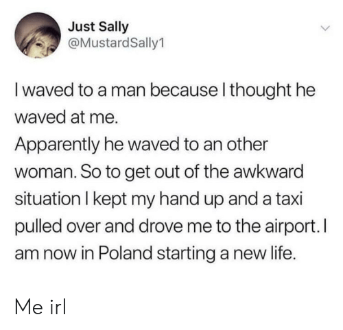 Apparently, Life, and Awkward: Just Sally  @MustardSally1  I waved to a man because l thought he  waved at me.  Apparently he waved to an other  woman. So to get out of the awkward  situation I kept my hand up and a taxi  pulled over and drove me to the airport. I  am now in Poland starting a new life. Me irl