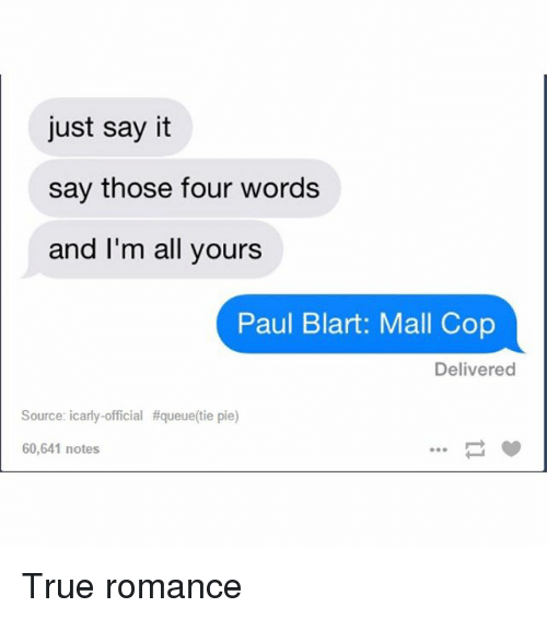 paul blart: just say it  say those four words  and I'm all yours  Paul Blart: Mall Cop  Delivered  Source: icarly official #queue tie pie)  60,641 notes True romance
