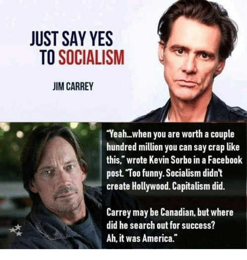 "America, Facebook, and Funny: JUST SAY YES  TO SOCIALISM  JIM CARREY  Yeah...when you are worth a couple  hundred million you can say crap like  this,"" wrote Kevin Sorbo in a Facebook  post Too funny. Socialism didn't  create Hollywood. Capitalism did.  Carrey may be Canadian, but where  did he search out for success?  Ah, it was America."""