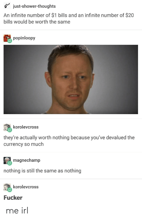 Shower, Shower Thoughts, and Irl: just-shower-thoughts  An infinite number of $1 bills and an infinite number of $20  bills would be worth the same  popinloopy  korolevcross  they're actually worth nothing because you've devalued the  currency so much  magnechamp  nothing is still the same as nothing  korolevcross  Fucker me irl