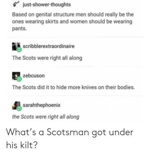 kilt: just-shower-thoughts  Based on genital structure men should really be the  ones wearing skirts and women should be wearing  pants.  scribblerextraordinaire  The Scots were right all along  zebcuson  The Scots did it to hide more knives on their bodies.  sarahthephoenix  the Scots were right all along What's a Scotsman got under his kilt?