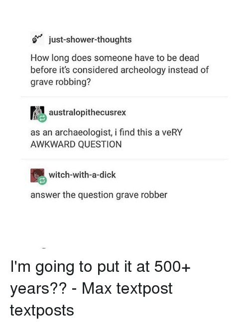 answeres: just-shower-thoughts  How long does someone have to be dead  before it's considered archeology instead of  grave robbing?  atralopithecusrex  as an archaeologist, i find this a veRY  AWKWARD QUESTION  witch-with-a-dick  answer the question grave robber I'm going to put it at 500+ years?? - Max textpost textposts