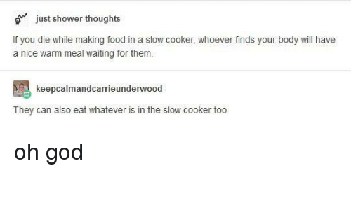 Food, God, and Shower: just-shower-thoughts  If you die while making food in a slow cooker, whoever finds your body will have  a nice warm meal waiting for them.  keepcalmandcarrieunderwood  They can also eat whatever is in the slow cooker too oh god