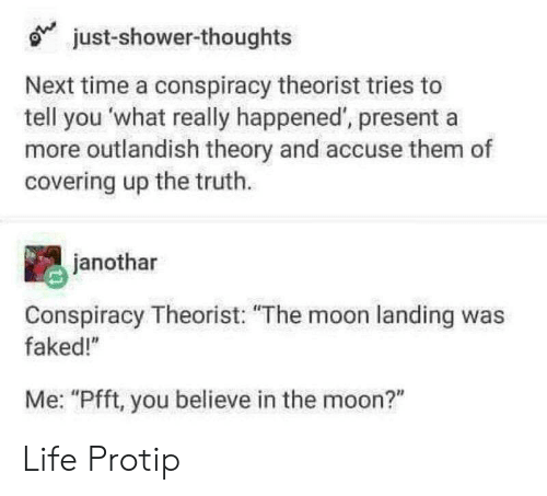 """What Really Happened: just-shower-thoughts  Next time a conspiracy theorist tries to  tell you what really happened, presenta  more outlandish theory and accuse them of  covering up the truth.  janothar  Conspiracy Theorist: """"The moon landing was  faked!""""  Me: """"Pfft, you believe in the moon?"""" Life Protip"""