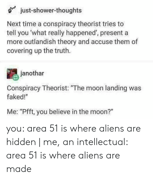 """What Really Happened: just-shower-thoughts  Next time a conspiracy theorist tries to  tell you what really happened', presenta  more outlandish theory and accuse them of  covering up the truth.  janothar  Conspiracy Theorist: """"The moon landing was  faked!""""  Me: """"Pfft, you believe in the moon?"""" you: area 51 is where aliens are hidden 