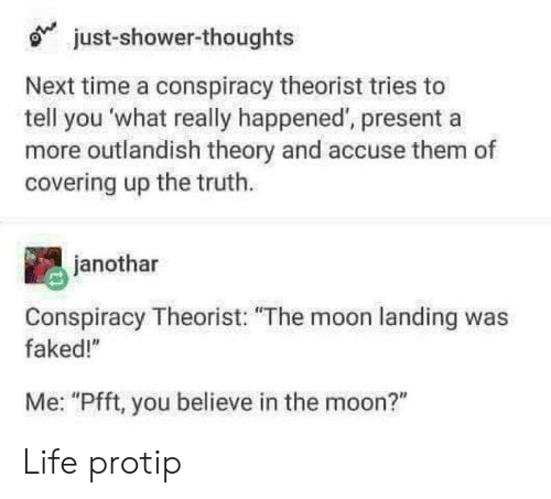 """What Really Happened: just-shower-thoughts  Next time a conspiracy theorist tries to  tell you what really happened', presenta  more outlandish theory and accuse them of  covering up the truth.  janothar  Conspiracy Theorist: """"The moon landing was  faked!""""  Me: """"Pfft, you believe in the moon?"""" Life protip"""