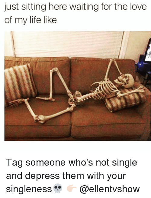 Funny, Love of My Life, and The Love of My Life: just sitting here waiting for the love  of my life like Tag someone who's not single and depress them with your singleness💀 👉🏻 @ellentvshow